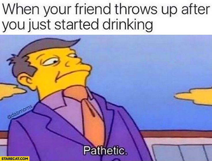 When your friend throws up after you just started drinking. Pathetic. The Simpsons