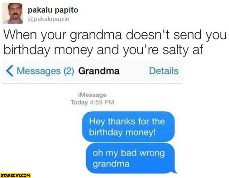 When your grandma doesn't send you birthday money hey thanks for the birthday money oh my bad wrong grandma