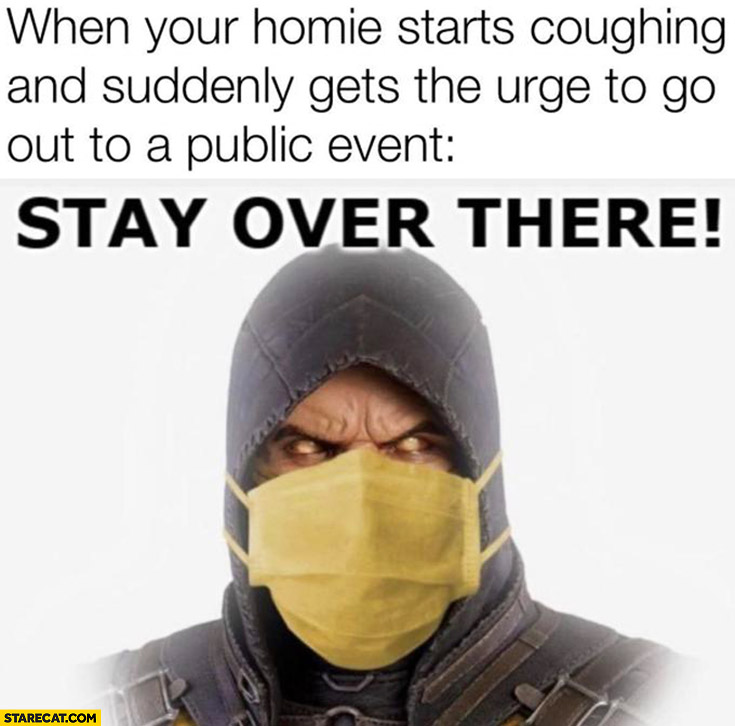 When your homie starts coughing and suddenly gets the urge to go out to a public event stay over there Scorpion Mortal Combat