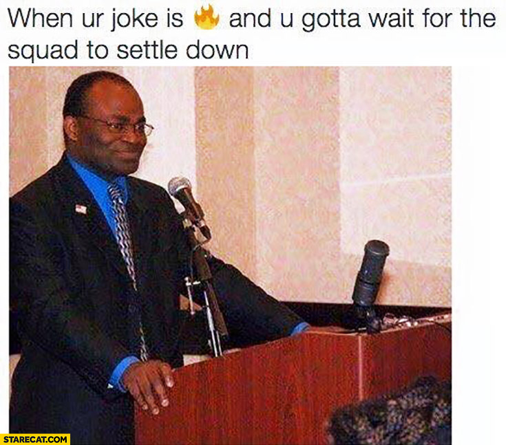 When your joke is fire and you gotta wait for the squad to settle