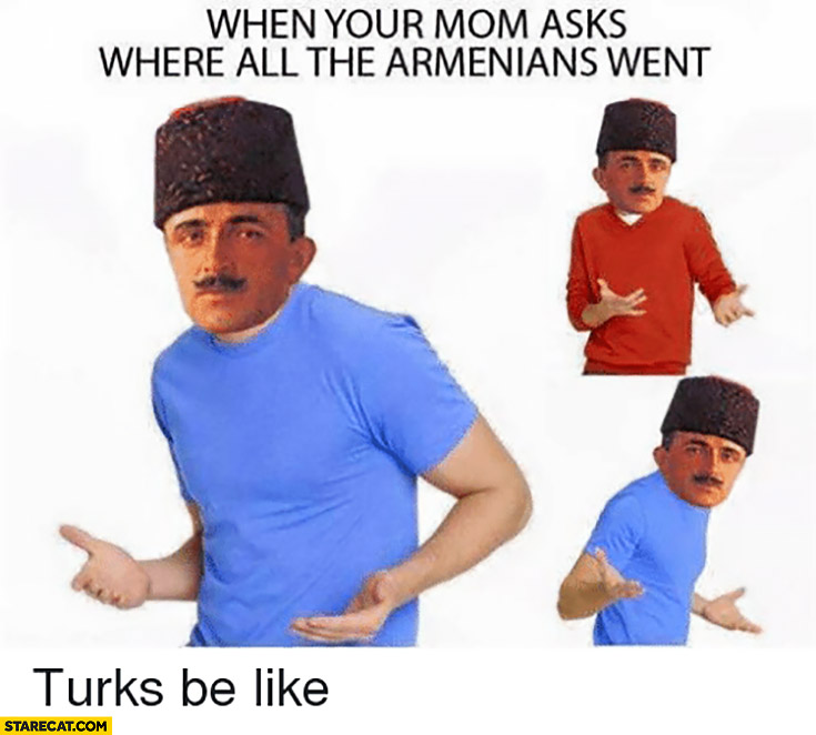 When your mom asks where all the Armenians went. Turks be like no idea
