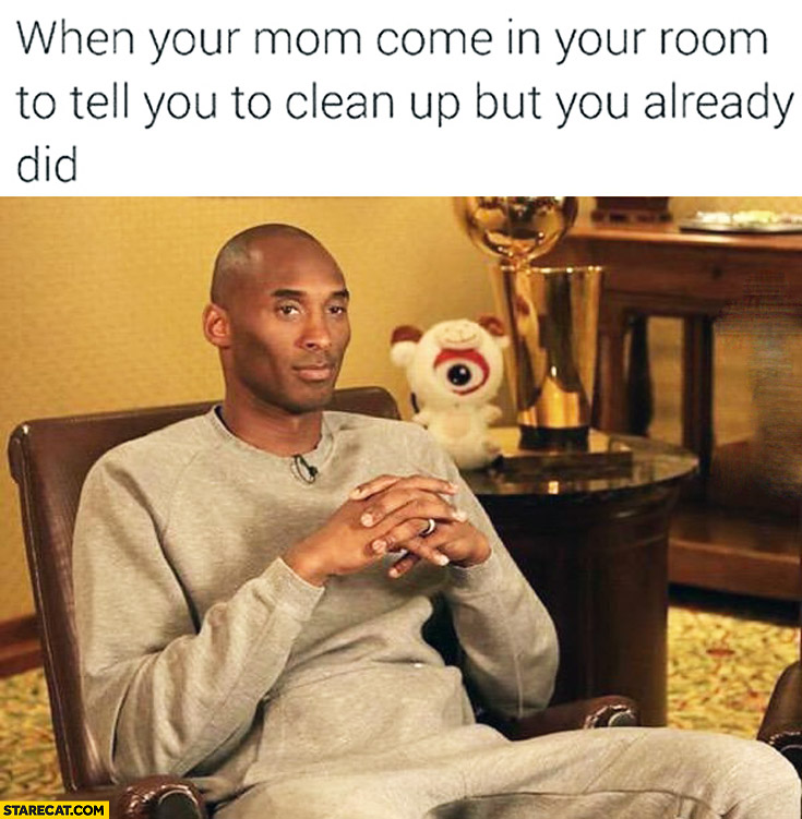 When your mom come in your room to tell you to clean up but you already did Kobe Bryant