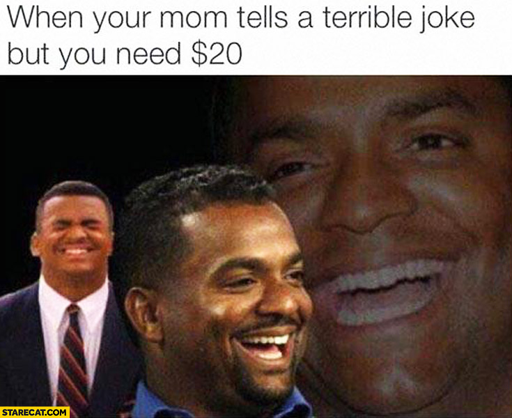 When your mom tells a terrible joke but you need 20 dollars
