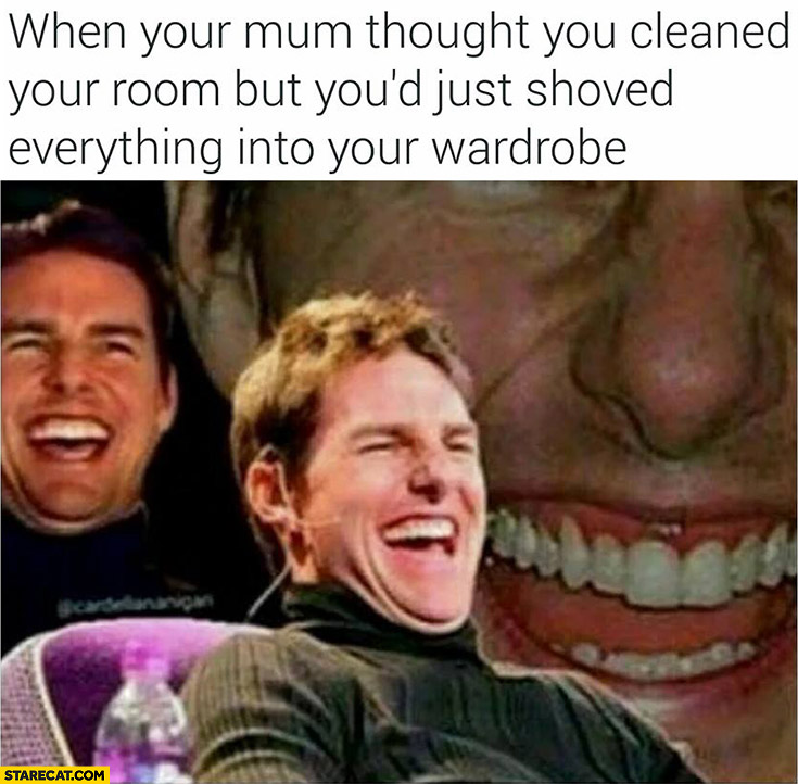 When your mum thought you cleaned your room but you'd just shoved everything into your wardrobe Tom Cruise laughing