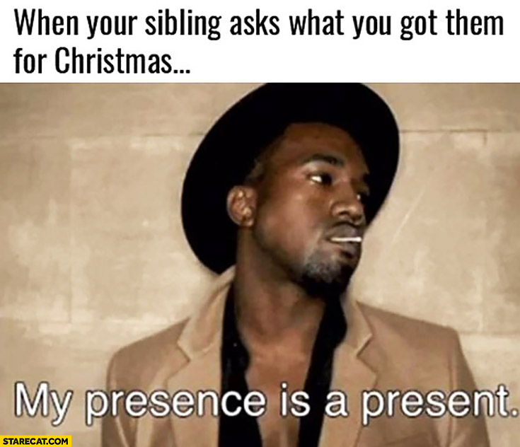 When your siblings asks what you got them for Christmas. My presence is a present Kanye West