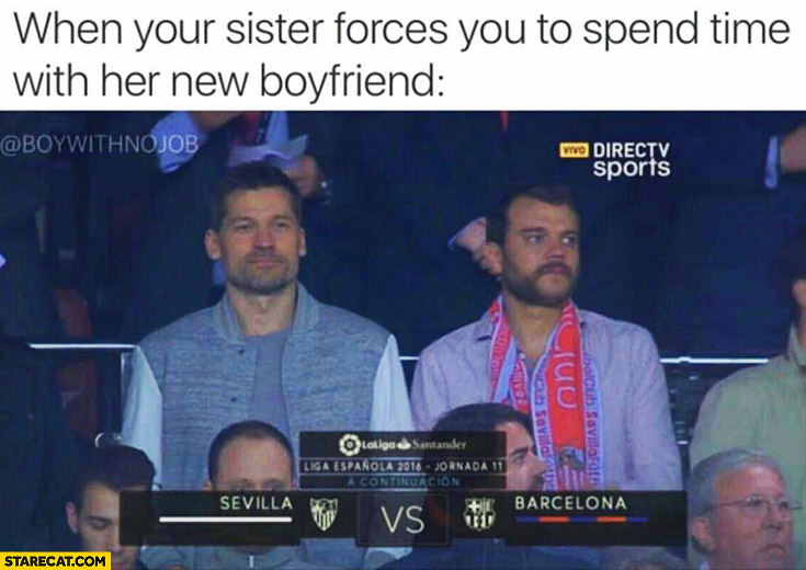 When your sister forces you to spend time with her new boyfriend. Guys on a football match