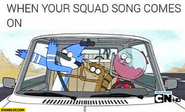When your squad song comes on