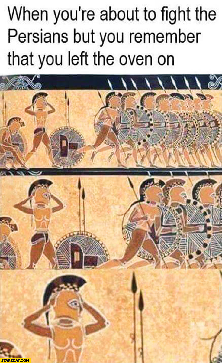 When you're about to fight the Persians but you remember that you left the oven on