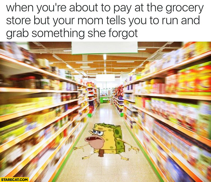 When you're about to pay at the grocery store but your mom tells you to run and grab something she forgot Spongebob