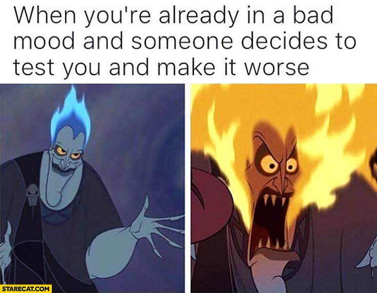 When you're already in a bad mood and someone decides to test you and make it worse. Hair on fire