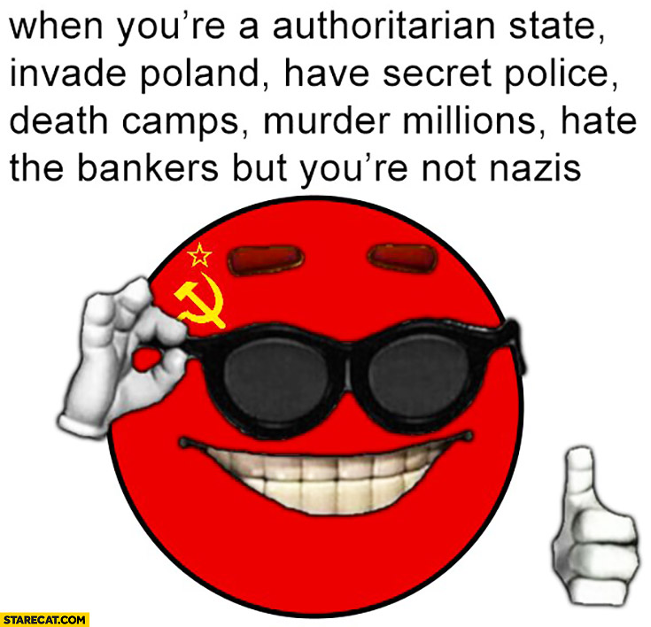 When you're an authoritarian state, invade Poland, have secret police, death camps, murder millions, but you're not Nazis. Soviet Union USSR Russia