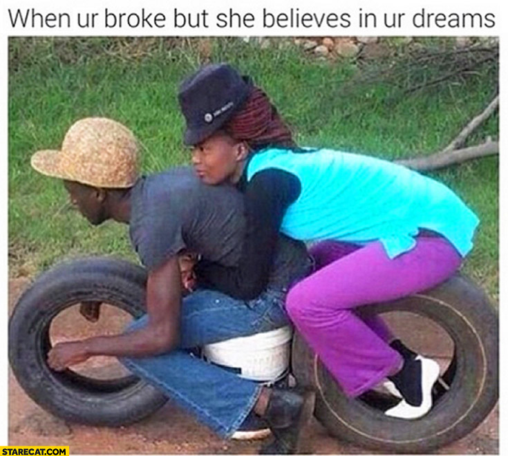 When you're broke but she belives in your dreams