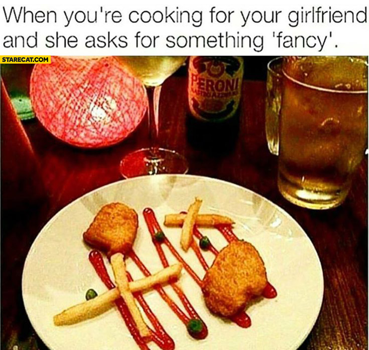 When you're cooking for your girlfriend and she asks for something fancy