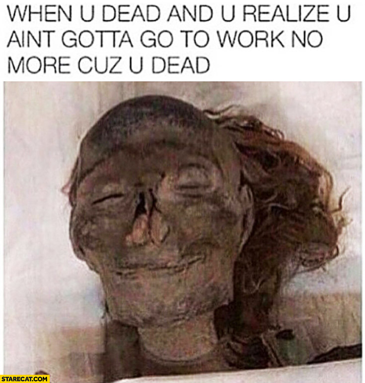 When you're dead and you realize you ain't gotta go to work no more because you're dead