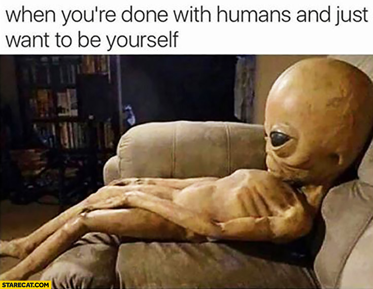 When you're done with humans and just want to be yourself tired Alien UFO
