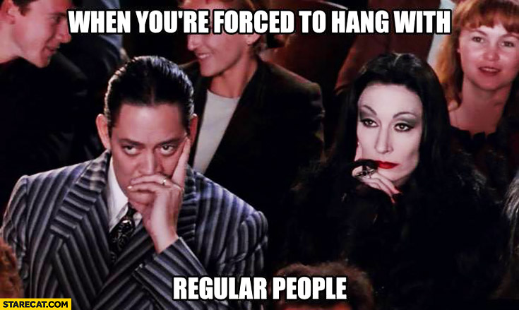 When you're forced to hang with regular people. Addams Family