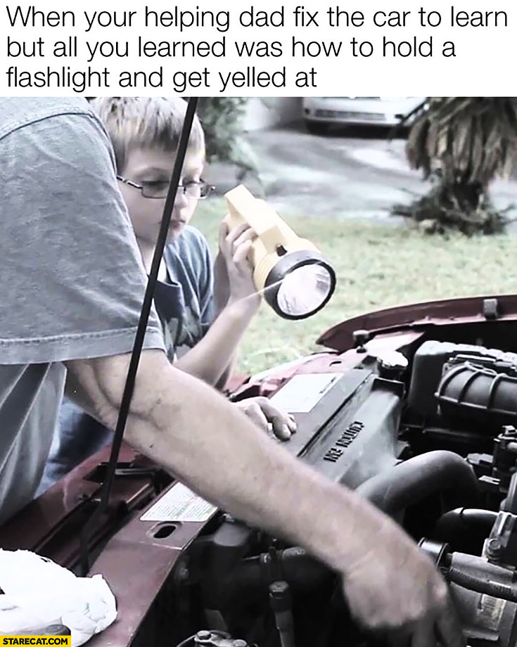When you're helping dad fix the car to learn but all you learned was how to hold a flashlight and get yelled at