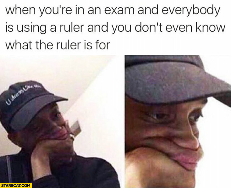 When you're in an exam and everybody is using a ruler and you don't even know what the ruler is for