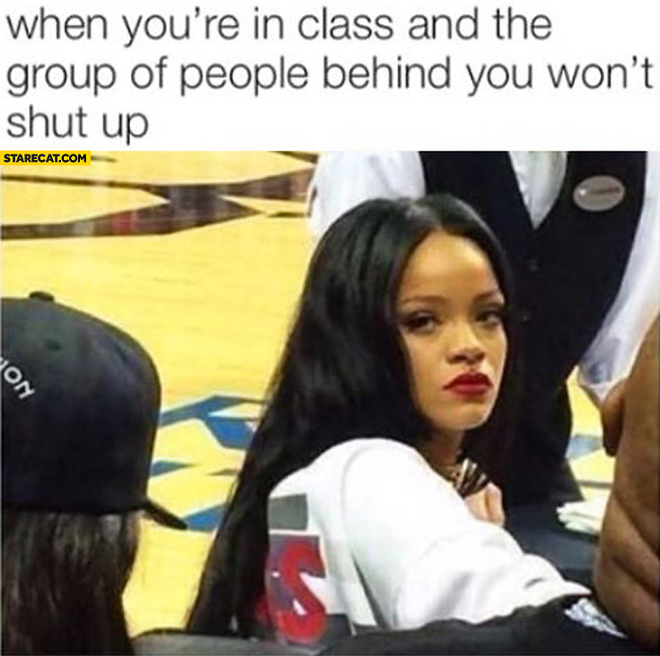 When you're in class and the group of people behind you won't shut up