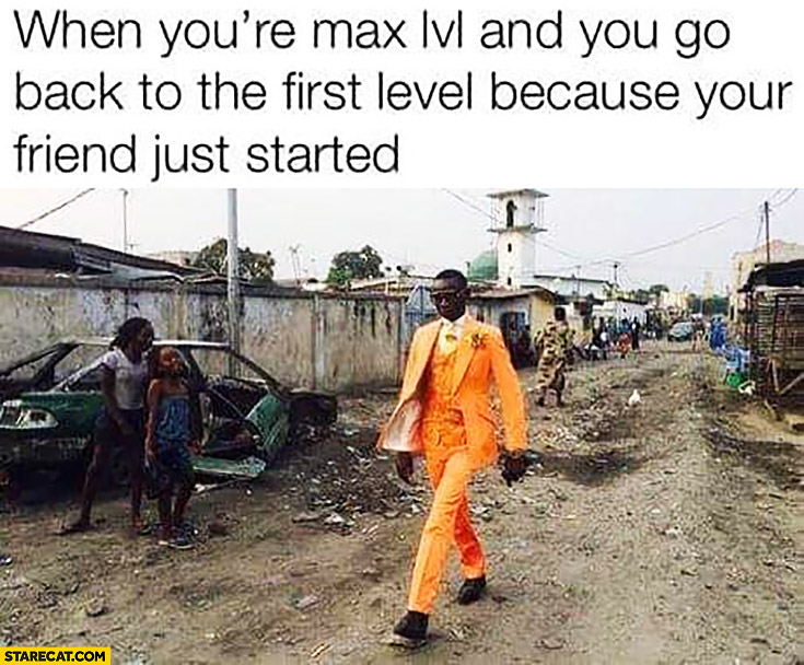 When you're max lvl and you go back to the first level because your friend just starded man in orange suit poor area