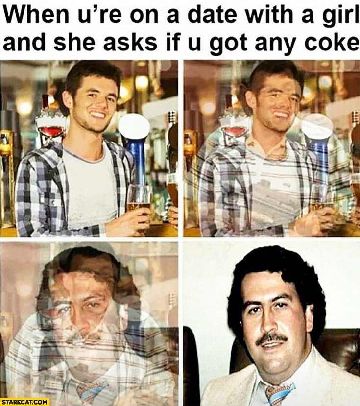 When you're on a date with a girl and she asks if you got any Coke Pablo Escobar