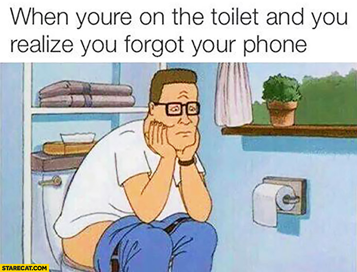 When you're on the toilet and you realize you forgot your phone sad man