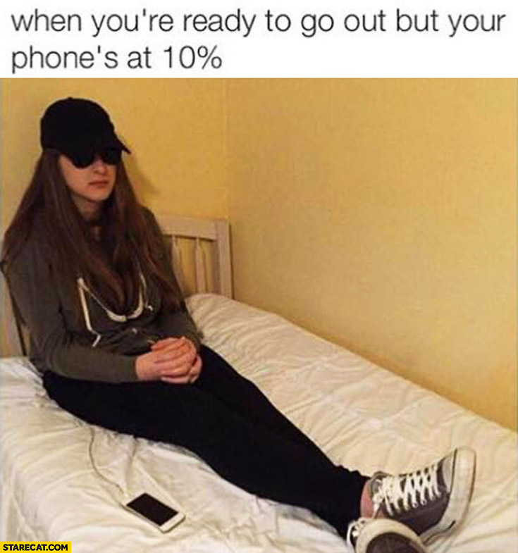 When you're ready to go out but your phone's at 10% percent
