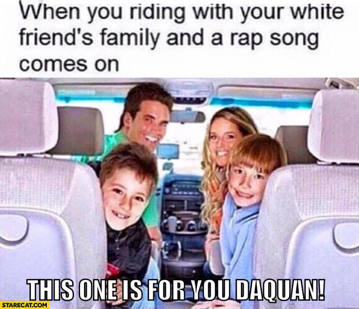 "When you're riding with your white friends family and a rap song comes on: ""this one is for you Daquan!"""