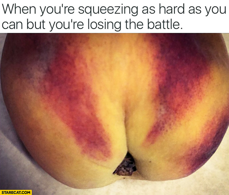 When you're squeezing as hard as you can but you're losing the battle. Peach looking like taking dump