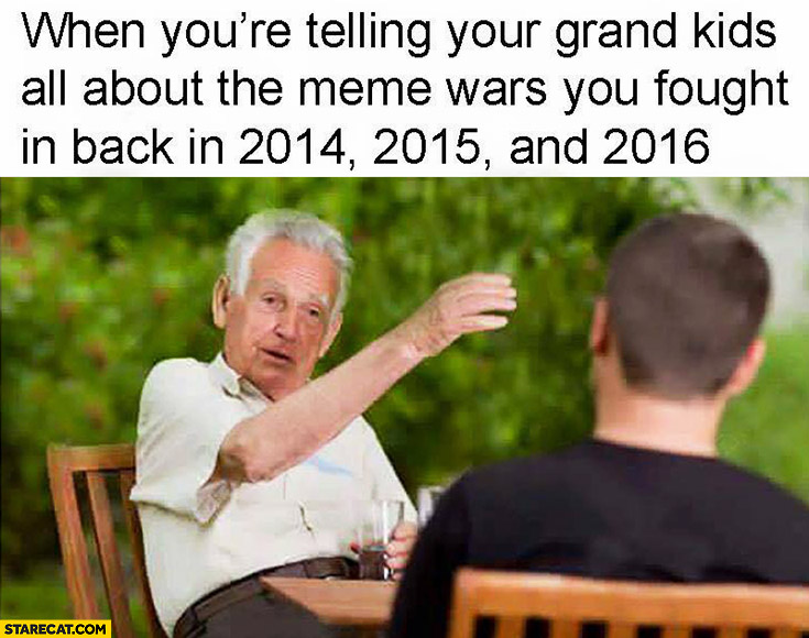 When you're telling your grand kids all about the meme wars you fought back in 2014, 2015 and 2016