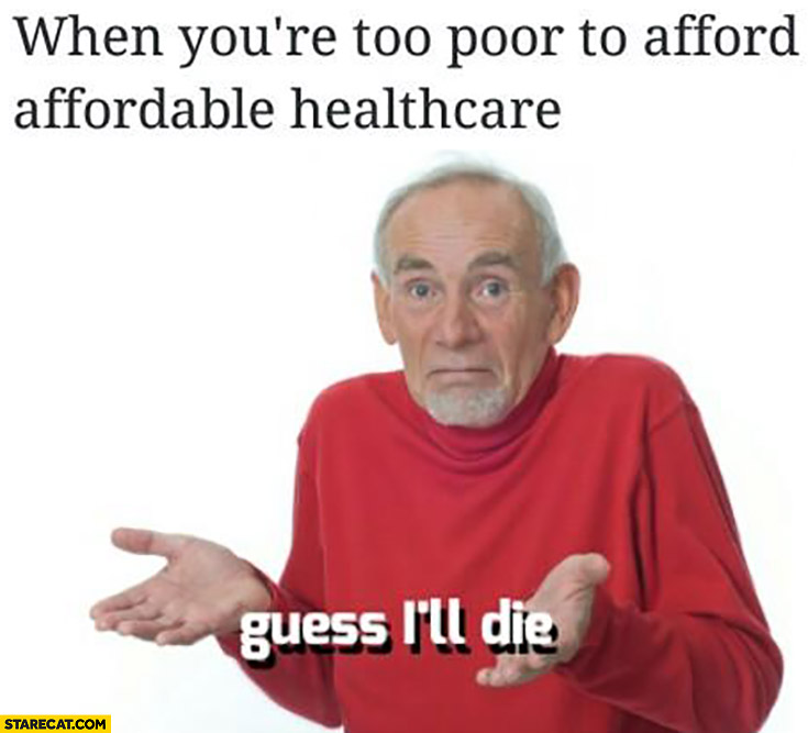 When you're too poor to afford affordable healthcare Guess I'll die