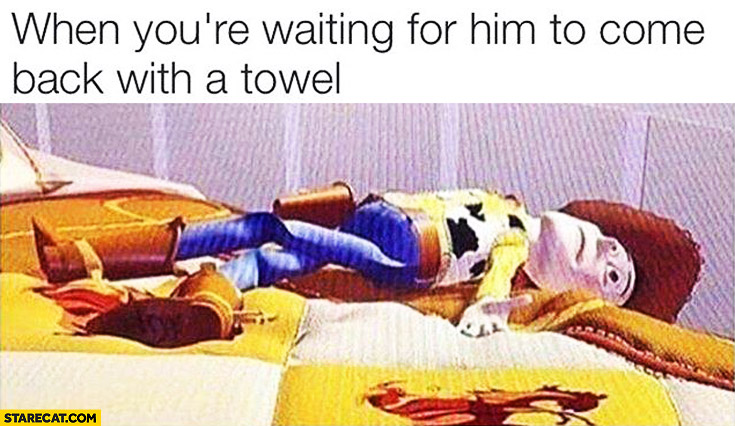 When you're waiting for him to come back with a towel. Woody Toy Story