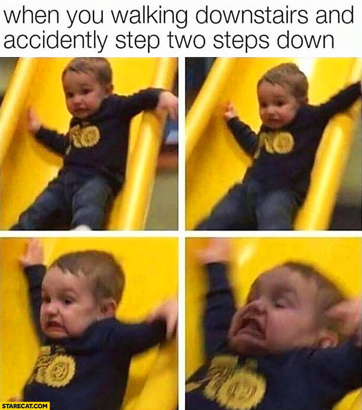 When you're walking downstairs and accidentally step two steps down kid on a slide