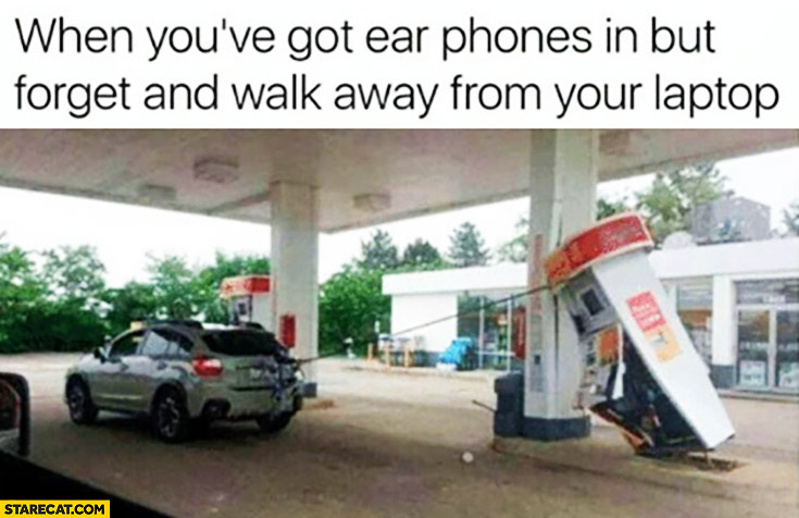 When you've got ear phones in but forget and walk away from your laptop. Gas station fail
