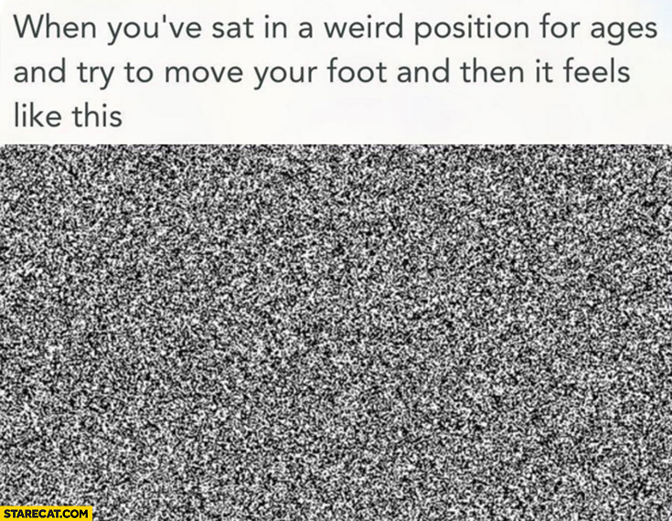 When you've sat in a weird position for ages and try to move your foot and then it feels like this TV static