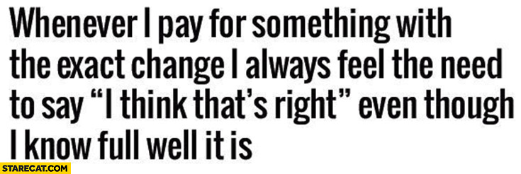 """Whenever I pay for something with exact change I always say """"I think that's right"""""""