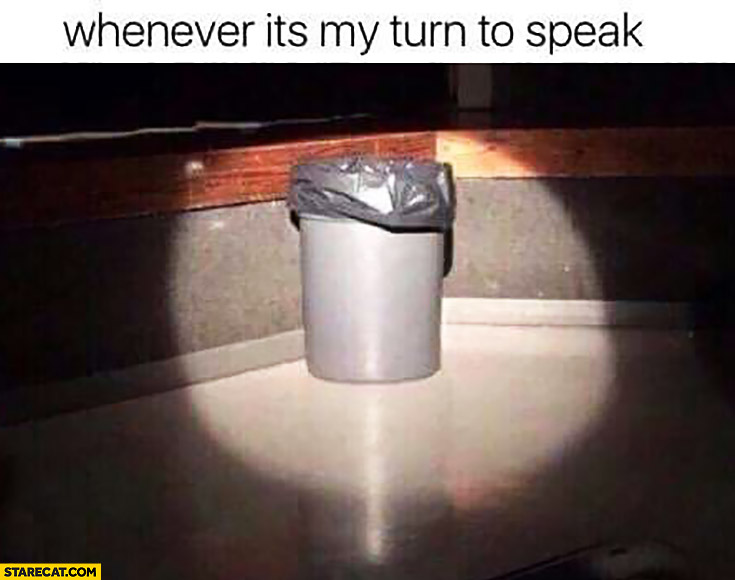 Whenever it's my turn to speak trash bin spotlight