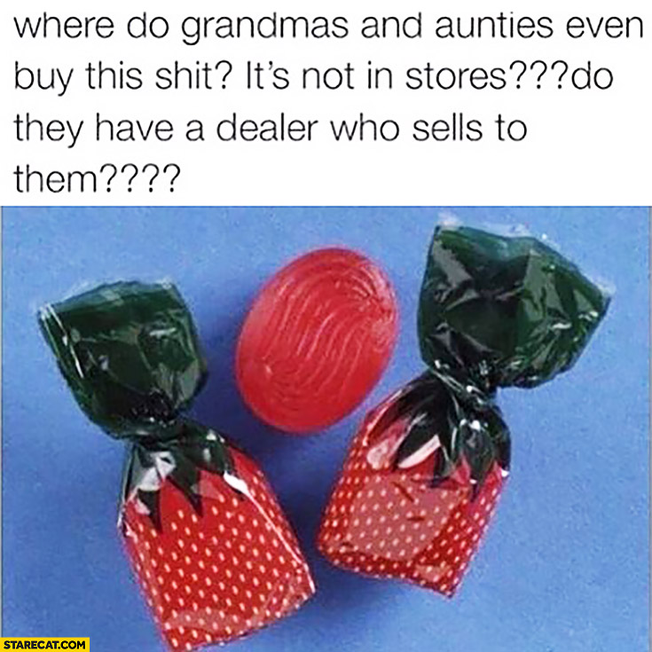 Where do grandmas and aunties buy these shit candies? It's not in stores, do they have a dealer who sells to them?