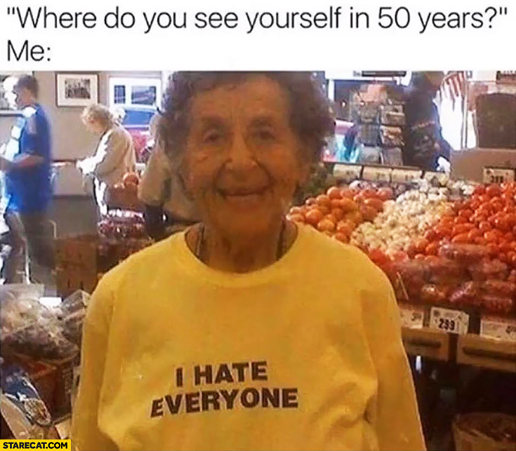 Where do you see yourself in 50 years? Grandma wearing I hate everyone hoodie