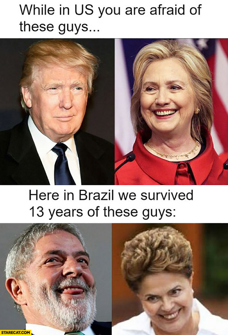 While in US you are afraid of these guys Trump Clinton here in Brazil we survived 13 years of these guys