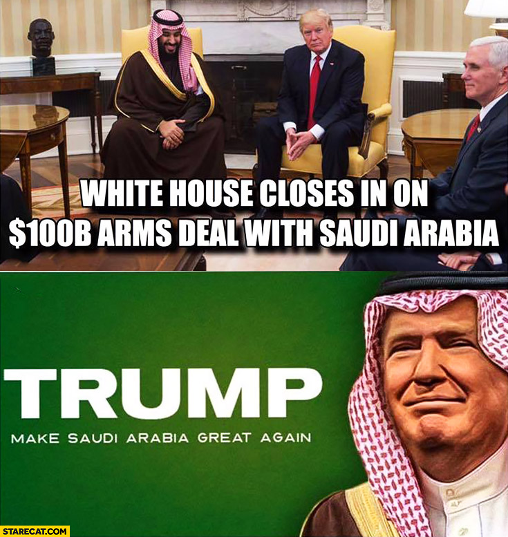 White House closes in on 100 billion arms deal with Saudi Arabia Donald Trump make Saudi Arabia great again