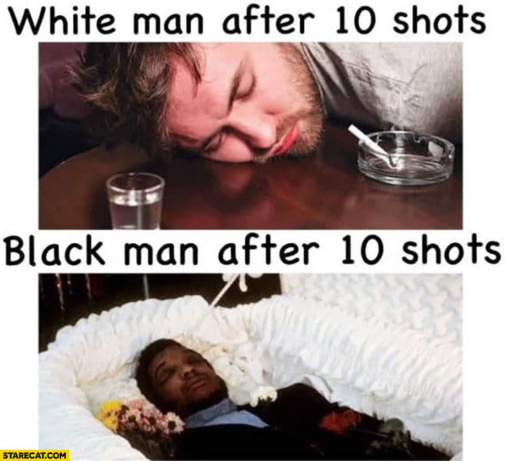White man after 10 shots drunk vs black man after 10 shots dead