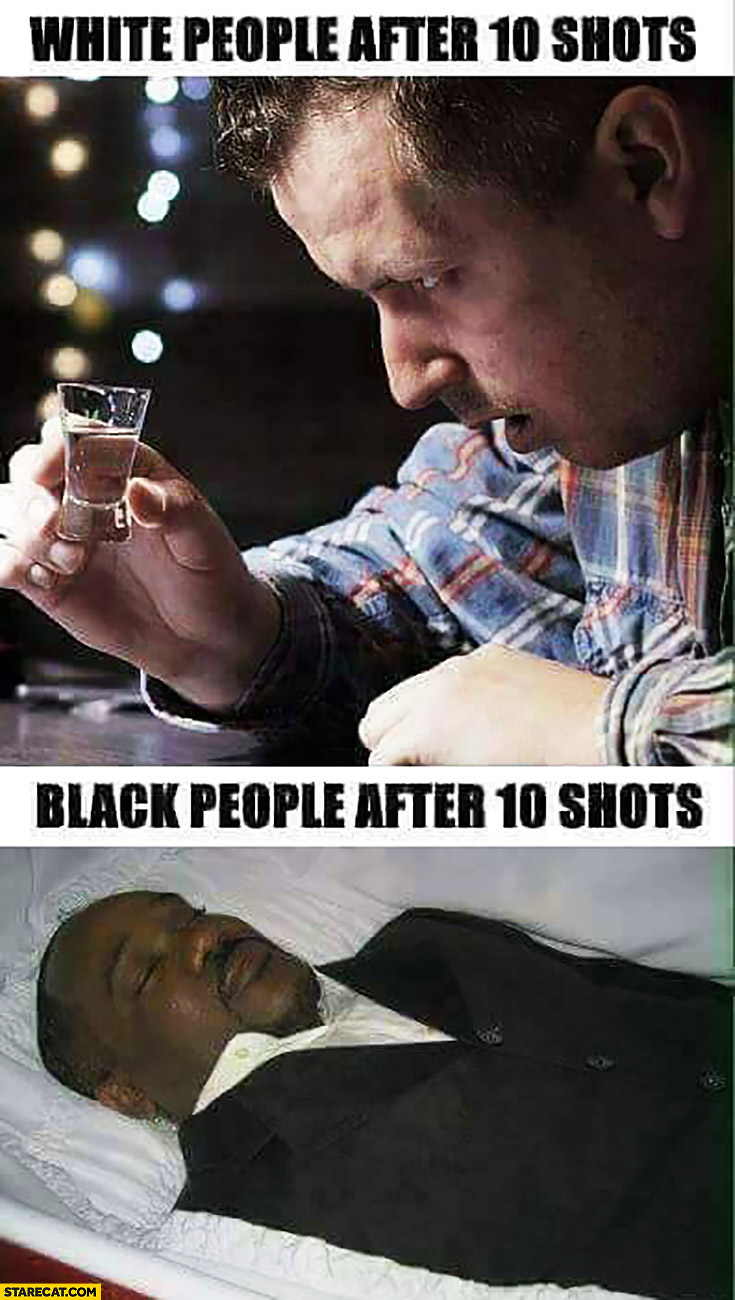 White people after 10 shots drunk vs black people after 10 shots dead comparison