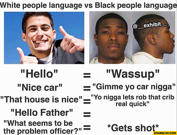 White people language vs black people language: hello, wassup, nice car, gimme yo car nigga, hello father, no translation