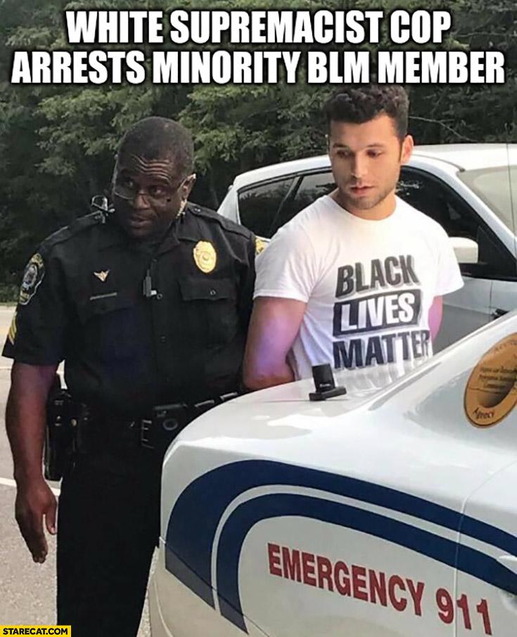 White supremacist cop arrests minority BLM member memes black lives matter