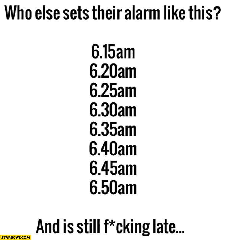Who else sets their alarm like this and is still fcking late?