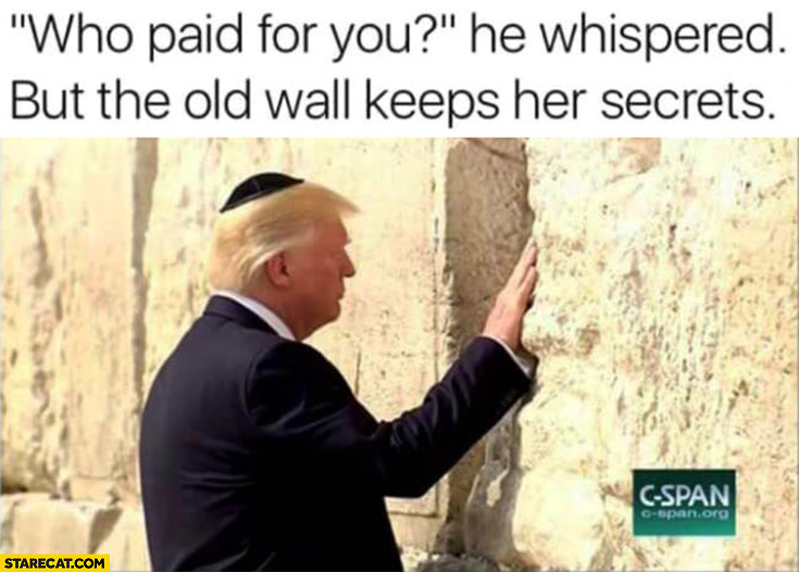 Who paid for you? He whispered, but the old wall keps her secrets. Donald Trump Western Wall of tears