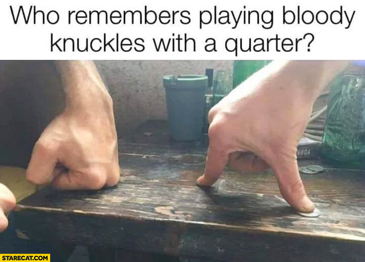 Who remembers playing bloody knuckles with a quarter?