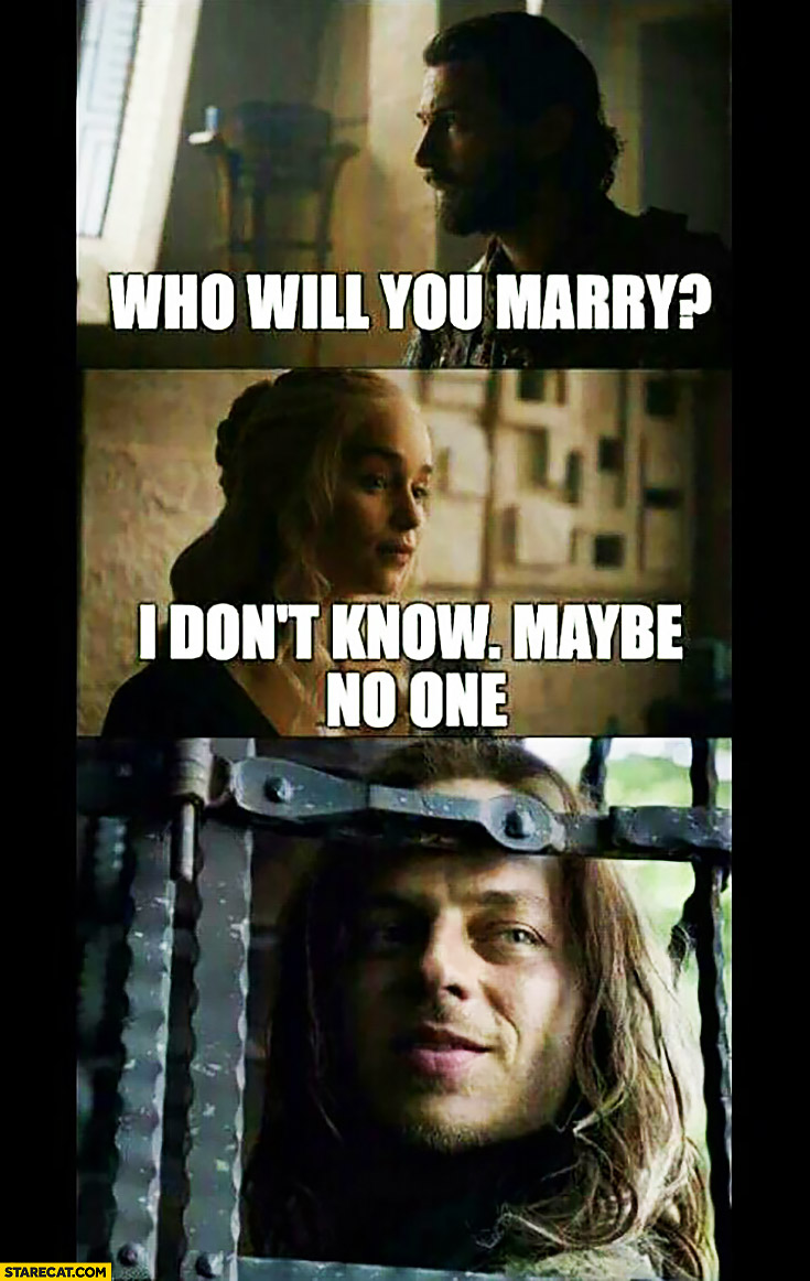 Who will you marry? I don't know, maybe no one. Daenerys Game of Thrones