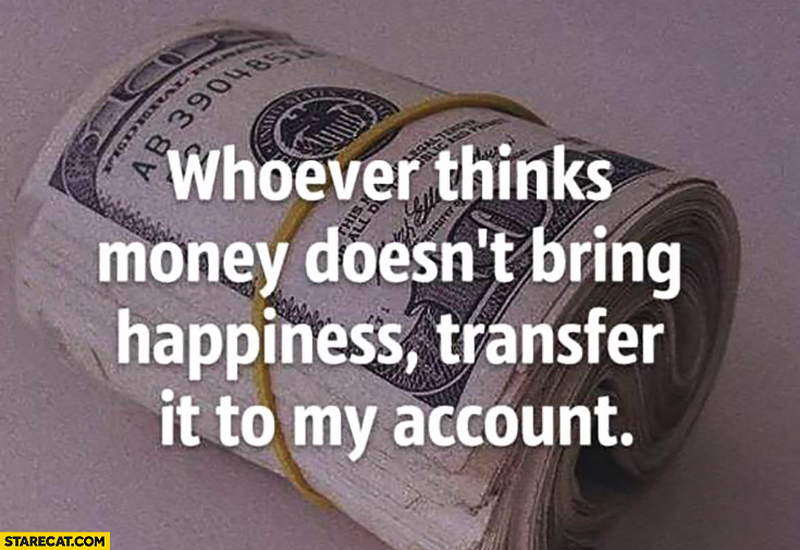Whoever thinks money doesn't bring happiness transfer it to my account